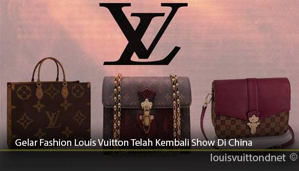 Gelar-Fashion-Louis-Vuitton-Telah-Kembali-Show-Di-China